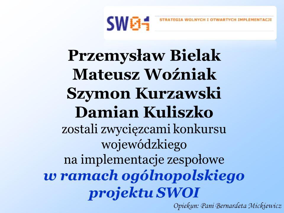 Opiekun: Pani Bernardeta Mickiewicz Przemysław Bielak Mateusz Woźniak Szymon Kurzawski Damian Kuliszko zostali zwycięzcami konkursu wojewódzkiego na i