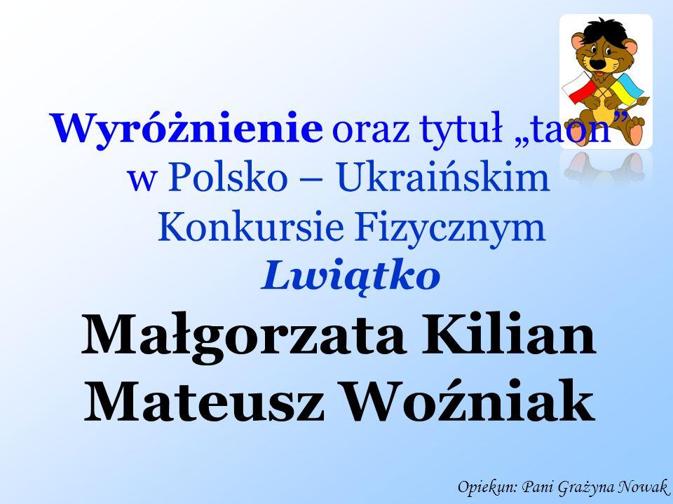 Wyróżnienie oraz tytuł taon w Polsko – Ukraińskim Konkursie Fizycznym Lwiątko Małgorzata Kilian Mateusz Woźniak Opiekun: Pani Grażyna Nowak