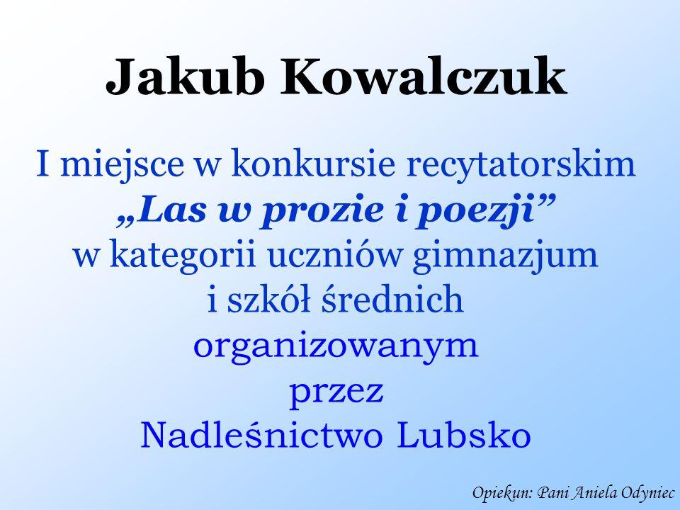 Jakub Kowalczuk I miejsce w konkursie recytatorskim Las w prozie i poezji w kategorii uczniów gimnazjum i szkół średnich organizowanym przez Nadleśnic