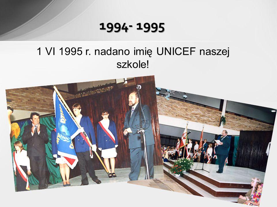 1994- 1995 1 VI 1995 r. nadano imię UNICEF naszej szkole!