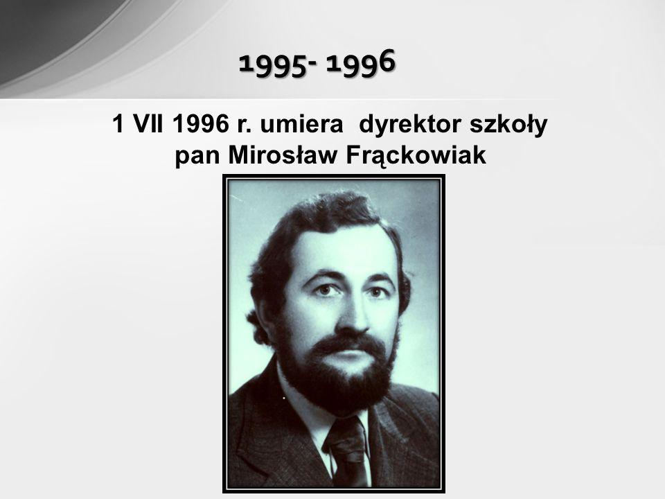 1 VII 1996 r. umiera dyrektor szkoły pan Mirosław Frąckowiak 1995- 1996