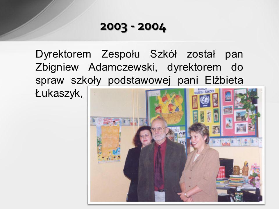 Dyrektorem Zespołu Szkół został pan Zbigniew Adamczewski, dyrektorem do spraw szkoły podstawowej pani Elżbieta Łukaszyk, 2003 - 2004