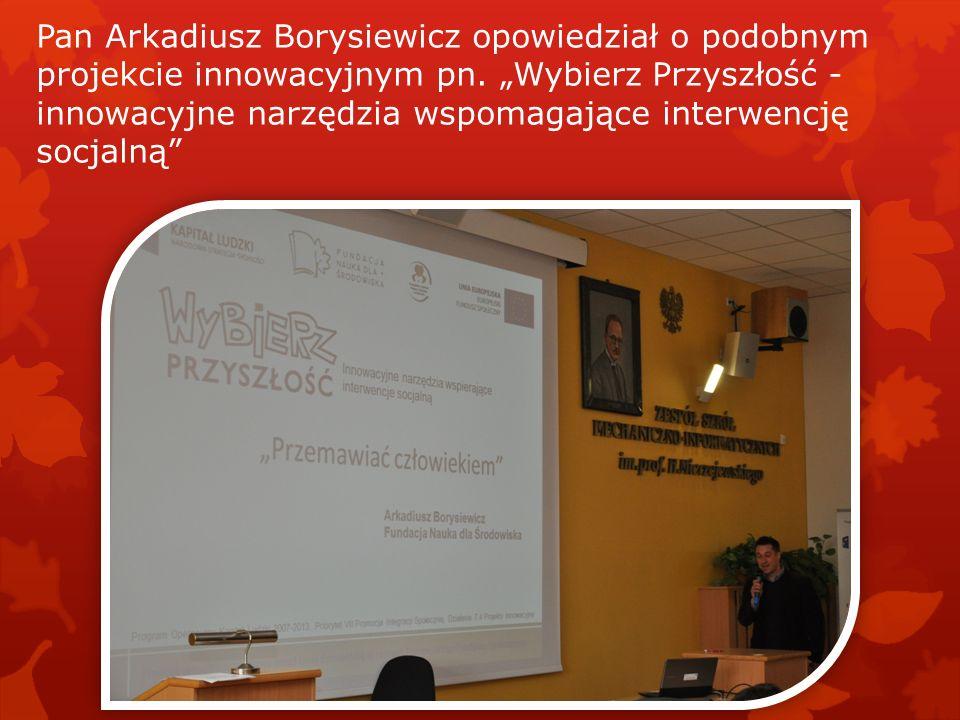Pan Arkadiusz Borysiewicz opowiedział o podobnym projekcie innowacyjnym pn. Wybierz Przyszłość - innowacyjne narzędzia wspomagające interwencję socjal
