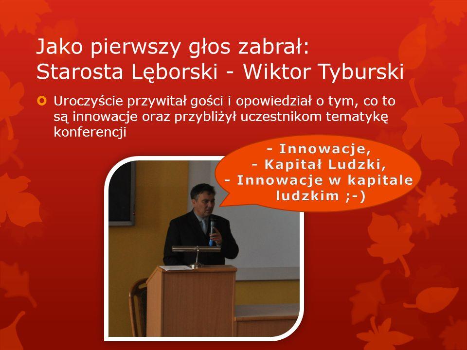 Jako pierwszy głos zabrał: Starosta Lęborski - Wiktor Tyburski Uroczyście przywitał gości i opowiedział o tym, co to są innowacje oraz przybliżył ucze