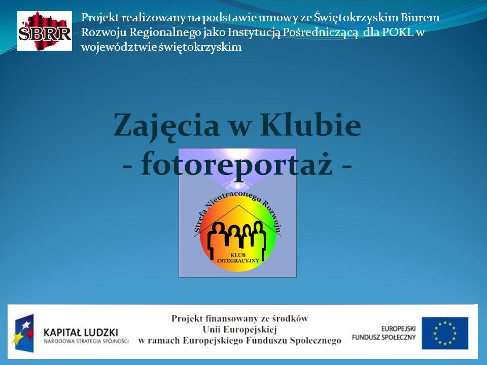 Zajęcia w Klubie - fotoreportaż - Projekt realizowany na podstawie umowy ze Świętokrzyskim Biurem Rozwoju Regionalnego jako Instytucją Pośredniczącą dla POKL w województwie świętokrzyskim
