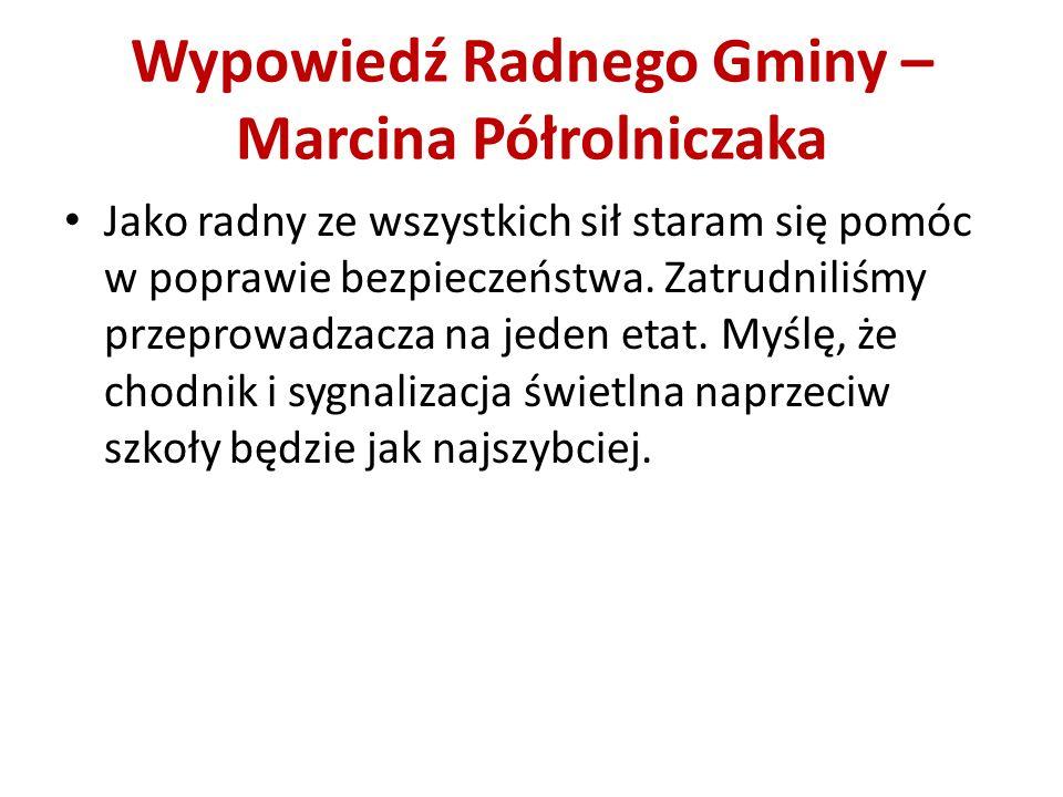 Wypowiedź Radnego Gminy – Marcina Półrolniczaka Jako radny ze wszystkich sił staram się pomóc w poprawie bezpieczeństwa. Zatrudniliśmy przeprowadzacza
