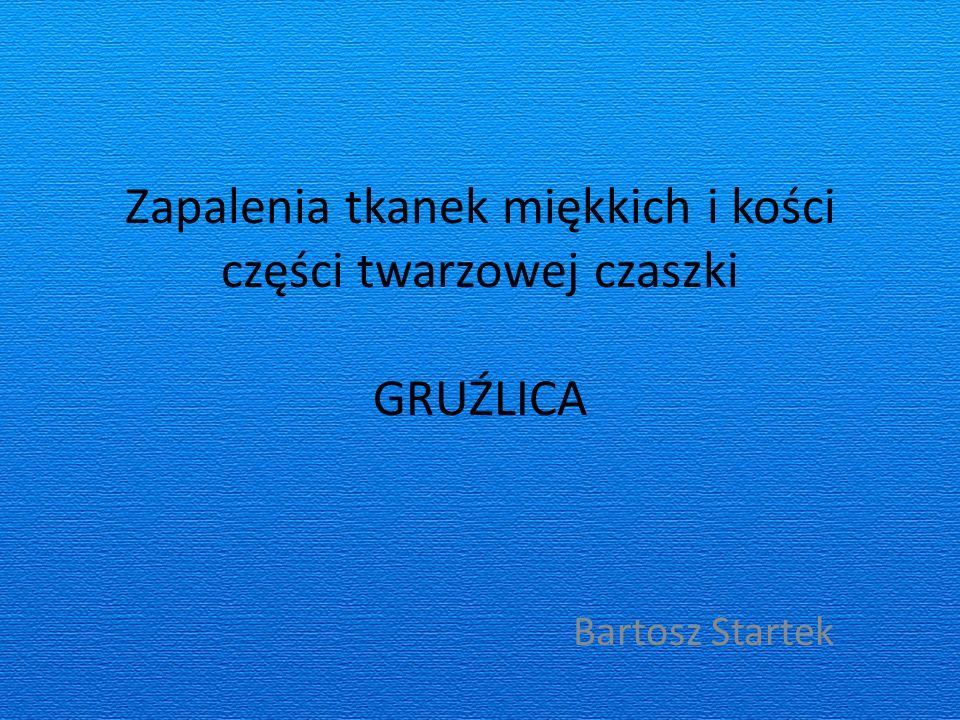 Zapalenia tkanek miękkich i kości części twarzowej czaszki GRUŹLICA Bartosz Startek