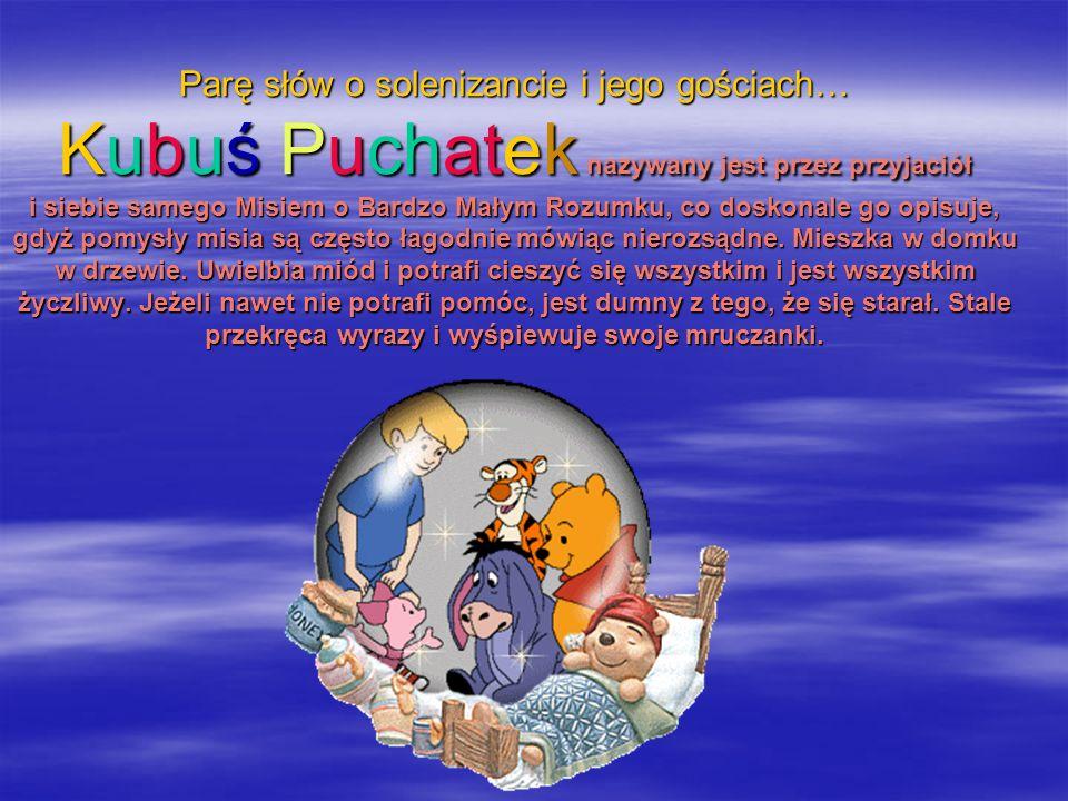 Parę słów o solenizancie i jego gościach… Kubuś Puchatek nazywany jest przez przyjaciół i siebie samego Misiem o Bardzo Małym Rozumku, co doskonale go opisuje, gdyż pomysły misia są często łagodnie mówiąc nierozsądne.