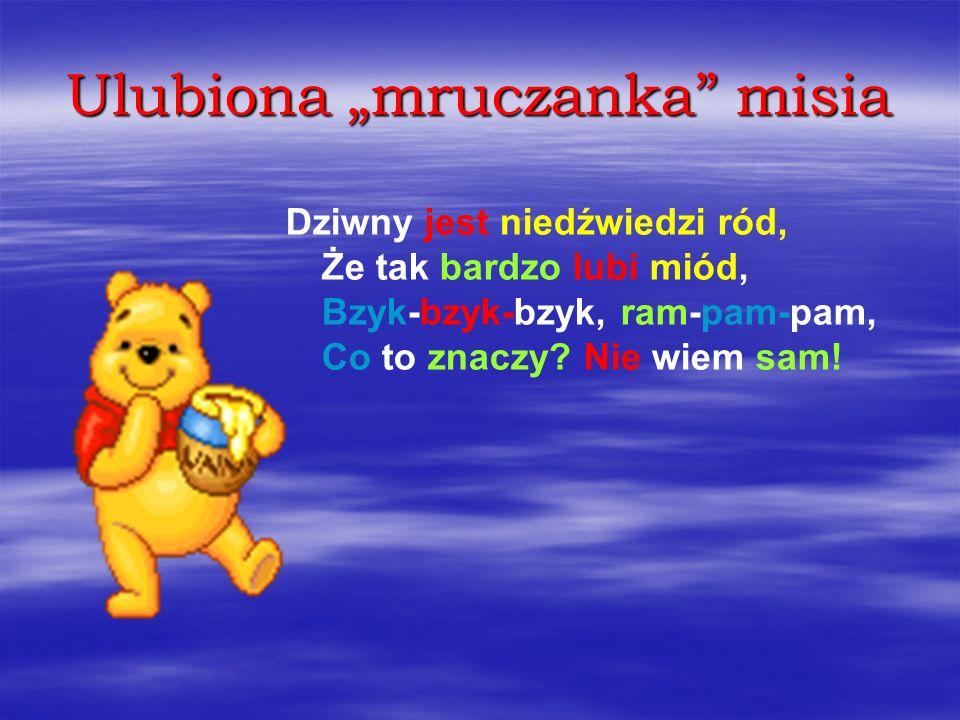 Ulubiona mruczanka misia Dziwny jest niedźwiedzi ród, Że tak bardzo lubi miód, Bzyk-bzyk-bzyk, ram-pam-pam, Co to znaczy? Nie wiem sam!