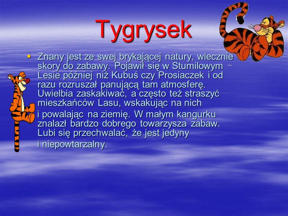 Tygrysek Znany jest ze swej brykającej natury, wiecznie skory do zabawy. Pojawił się w Stumilowym Lesie później niż Kubuś czy Prosiaczek i od razu roz