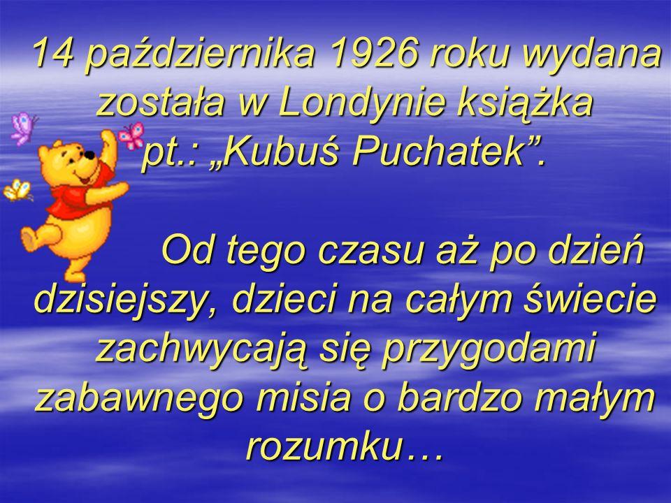 14 października 1926 roku wydana została w Londynie książka pt.: Kubuś Puchatek. Od tego czasu aż po dzień dzisiejszy, dzieci na całym świecie zachwyc