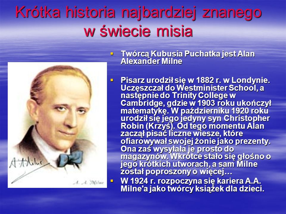 Krótka historia najbardziej znanego w świecie misia Twórcą Kubusia Puchatka jest Alan Alexander Milne Twórcą Kubusia Puchatka jest Alan Alexander Milne Pisarz urodził się w 1882 r.