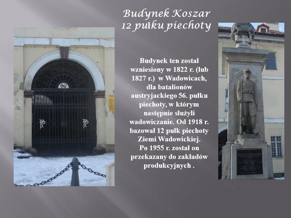 Budynek Koszar 12 pu ł ku piechoty Budynek ten został wzniesiony w 1822 r. (lub 1827 r.) w Wadowicach, dla batalionów austryjackiego 56. pułku piechot