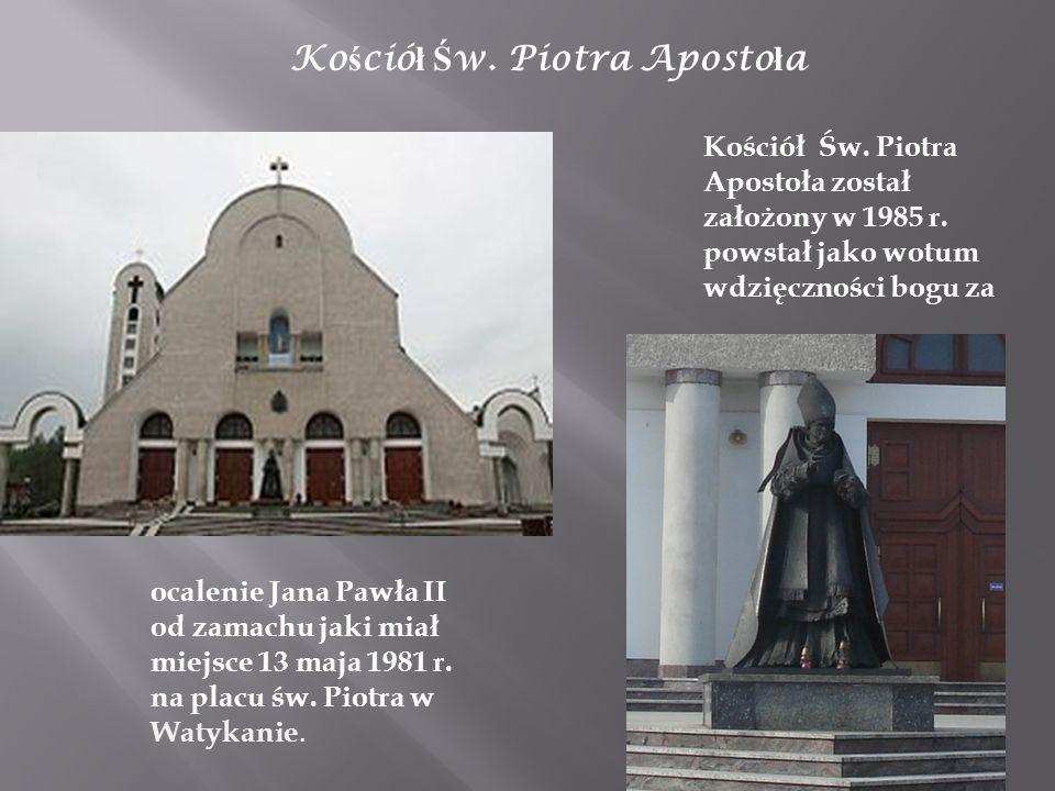 Ko ś ció ł Ś w. Piotra Aposto ł a Kościół Św. Piotra Apostoła został założony w 1985 r. powstał jako wotum wdzięczności bogu za ocalenie Jana Pawła II