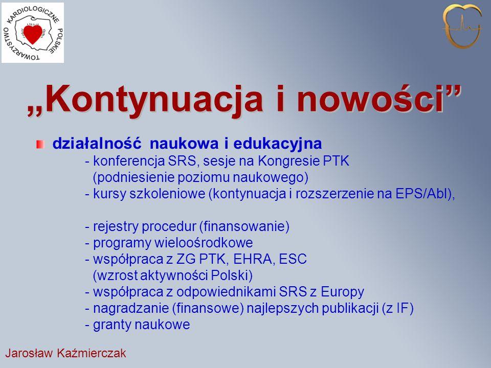 Kontynuacja i nowości działalność naukowa i edukacyjna - konferencja SRS, sesje na Kongresie PTK (podniesienie poziomu naukowego) - kursy szkoleniowe (kontynuacja i rozszerzenie na EPS/Abl), - rejestry procedur (finansowanie) - programy wieloośrodkowe - współpraca z ZG PTK, EHRA, ESC (wzrost aktywności Polski) - współpraca z odpowiednikami SRS z Europy - nagradzanie (finansowe) najlepszych publikacji (z IF) - granty naukowe Jarosław Kaźmierczak