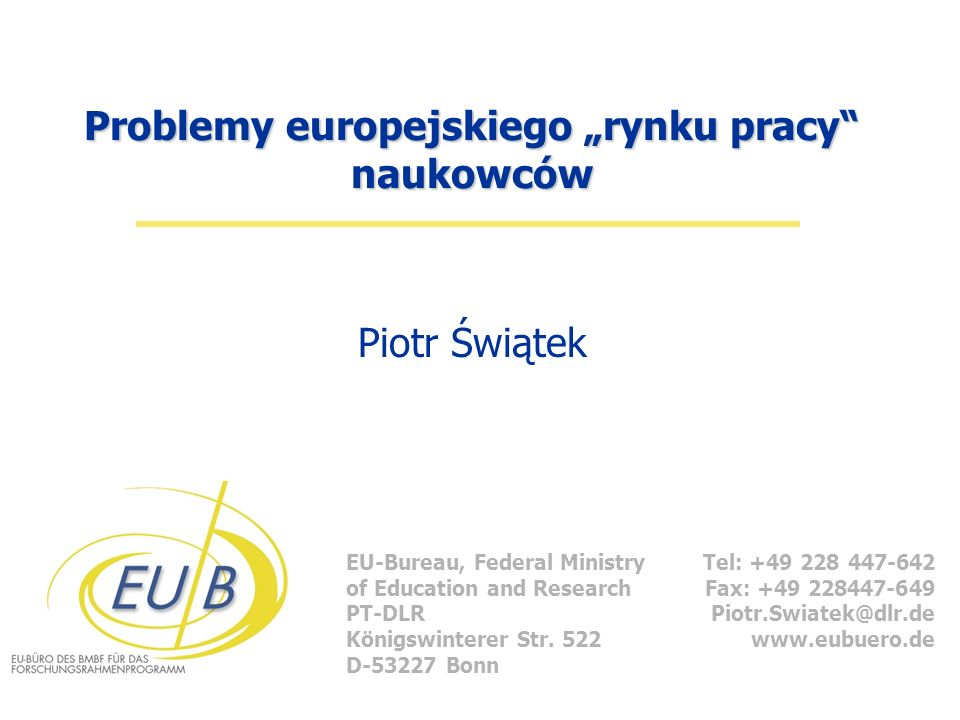 EU-Bureau, Federal Ministry of Education and Research PT-DLR Königswinterer Str. 522 D-53227 Bonn Tel: +49 228 447-642 Fax: +49 228447-649 Piotr.Swiat
