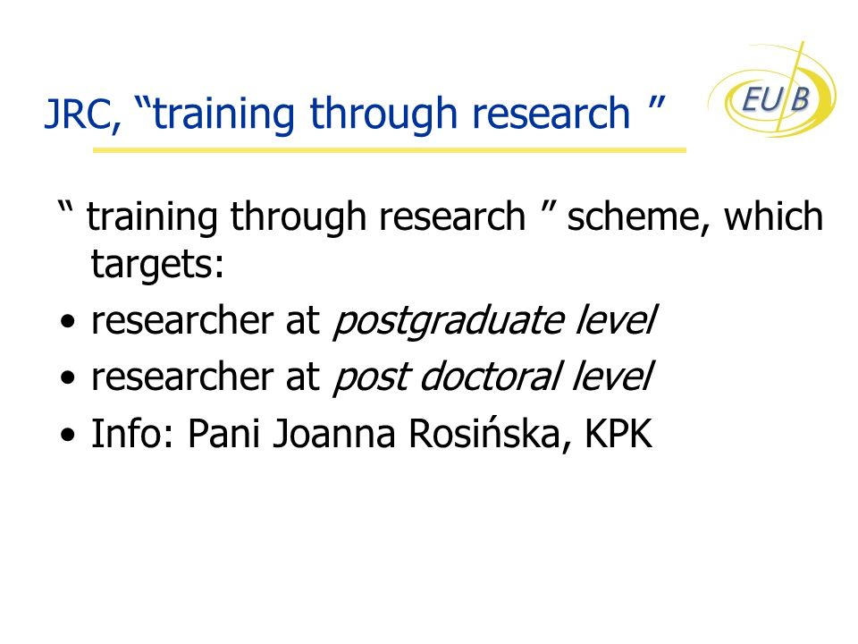 JRC, training through research training through research scheme, which targets: researcher at postgraduate level researcher at post doctoral level Inf