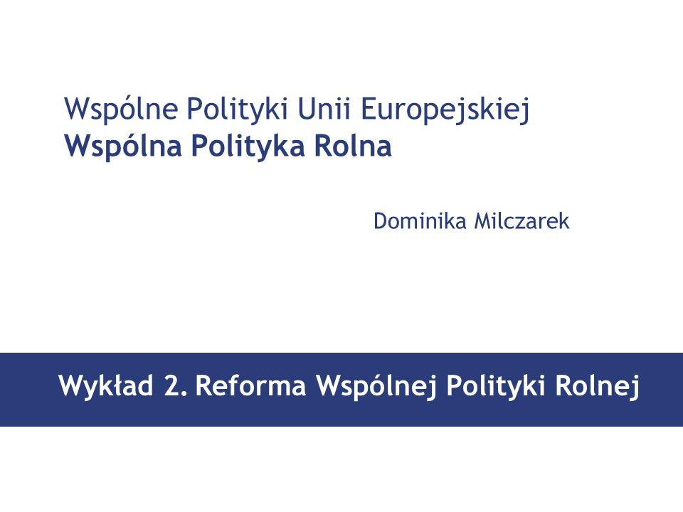 Wspólne Polityki Unii Europejskiej Wspólna Polityka Rolna Dominika Milczarek Wykład 2.Reforma Wspólnej Polityki Rolnej
