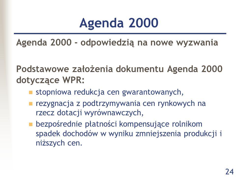 24 Agenda 2000 Agenda 2000 - odpowiedzią na nowe wyzwania Podstawowe założenia dokumentu Agenda 2000 dotyczące WPR: stopniowa redukcja cen gwarantowan
