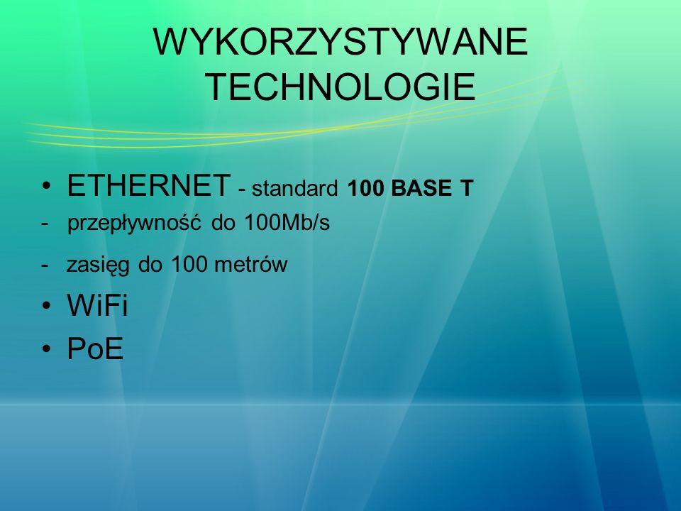 WYKORZYSTYWANE TECHNOLOGIE ETHERNET - standard 100 BASE T - przepływność do 100Mb/s -zasięg do 100 metrów WiFi PoE