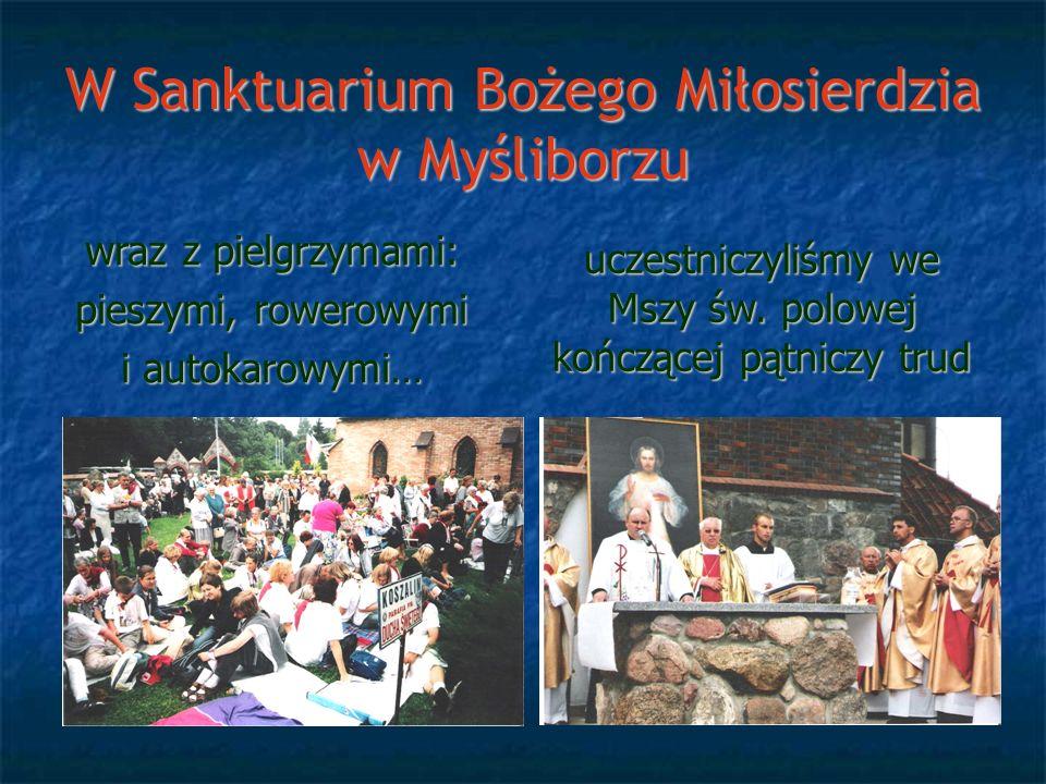 W Sanktuarium Bożego Miłosierdzia w Myśliborzu wraz z pielgrzymami: pieszymi, rowerowymi i autokarowymi… uczestniczyliśmy we Mszy św. polowej kończące