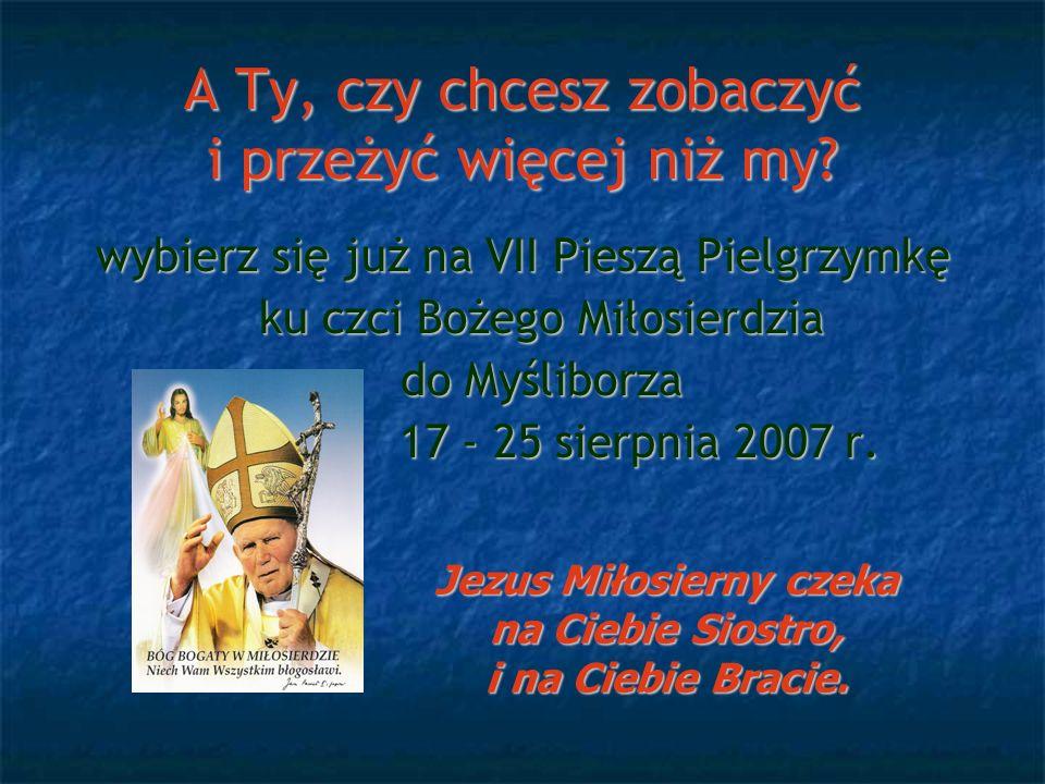 A Ty, czy chcesz zobaczyć i przeżyć więcej niż my? wybierz się już na VII Pieszą Pielgrzymkę ku czci Bożego Miłosierdzia do Myśliborza 17 - 25 sierpni