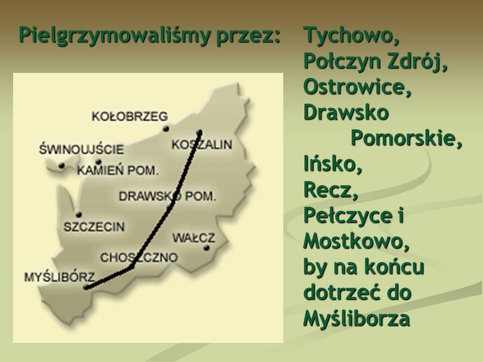 Pielgrzymowaliśmy przez:Tychowo, Połczyn Zdrój, Ostrowice, Drawsko Pomorskie, Ińsko, Recz, Pełczyce i Mostkowo, by na końcu dotrzeć do Myśliborza
