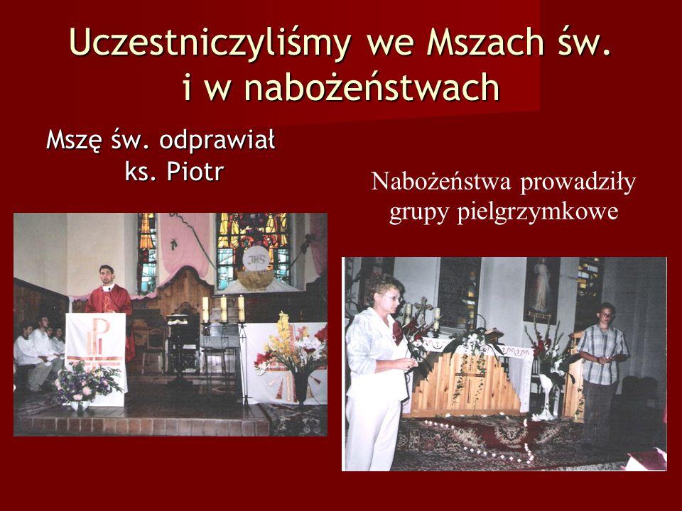 Uczestniczyliśmy we Mszach św. i w nabożeństwach Mszę św. odprawiał ks. Piotr Nabożeństwa prowadziły grupy pielgrzymkowe