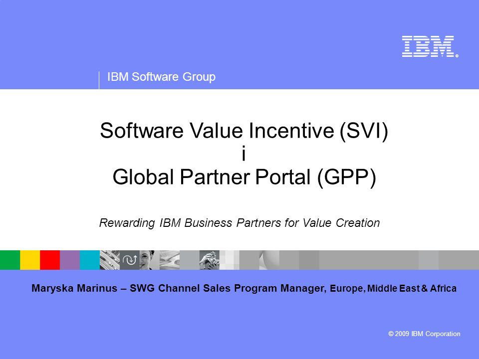 ® IBM Software Group © 2009 IBM Corporation Maryska Marinus – SWG Channel Sales Program Manager, Europe, Middle East & Africa Software Value Incentive