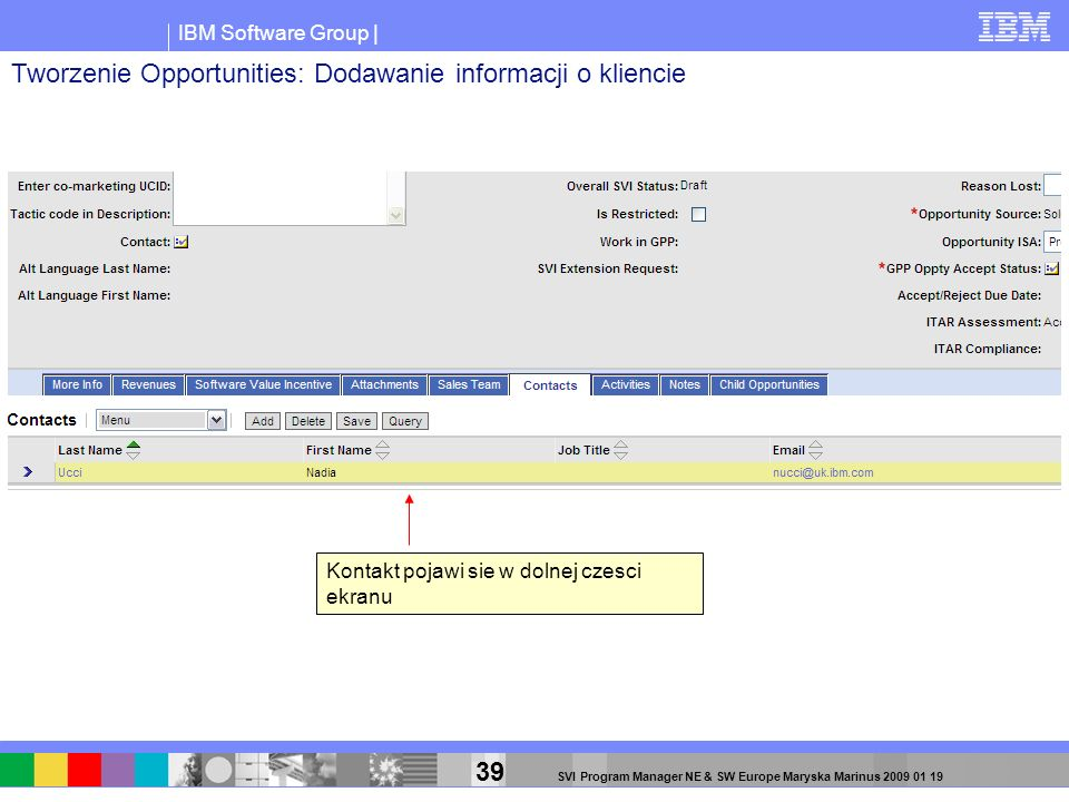 IBM Software Group | 39 SVI Program Manager NE & SW Europe Maryska Marinus 2009 01 19 Kontakt pojawi sie w dolnej czesci ekranu Tworzenie Opportunitie