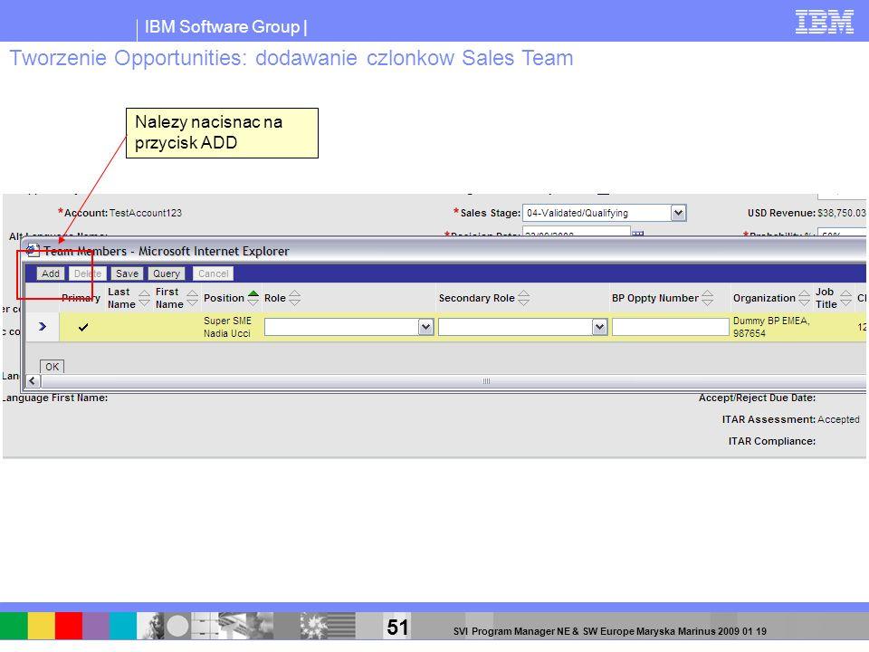 IBM Software Group | 51 SVI Program Manager NE & SW Europe Maryska Marinus 2009 01 19 Nalezy nacisnac na przycisk ADD Tworzenie Opportunities: dodawan