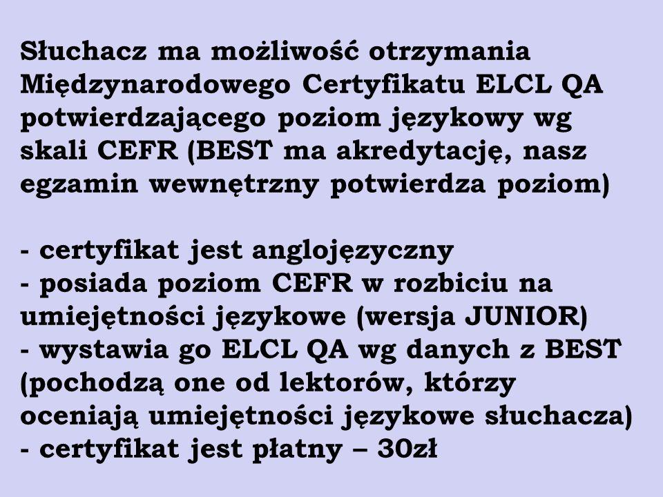 Słuchacz ma możliwość otrzymania Międzynarodowego Certyfikatu ELCL QA potwierdzającego poziom językowy wg skali CEFR (BEST ma akredytację, nasz egzami