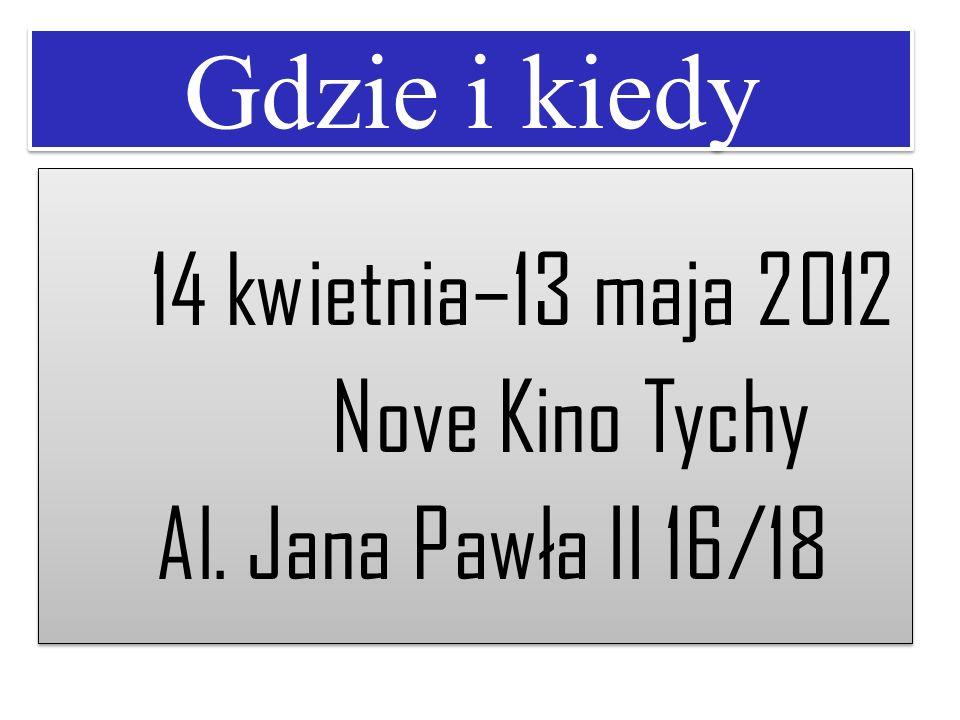 Gdzie i kiedy 14 kwietnia–13 maja 2012 Nove Kino Tychy Al. Jana Pawła II 16/18 14 kwietnia–13 maja 2012 Nove Kino Tychy Al. Jana Pawła II 16/18