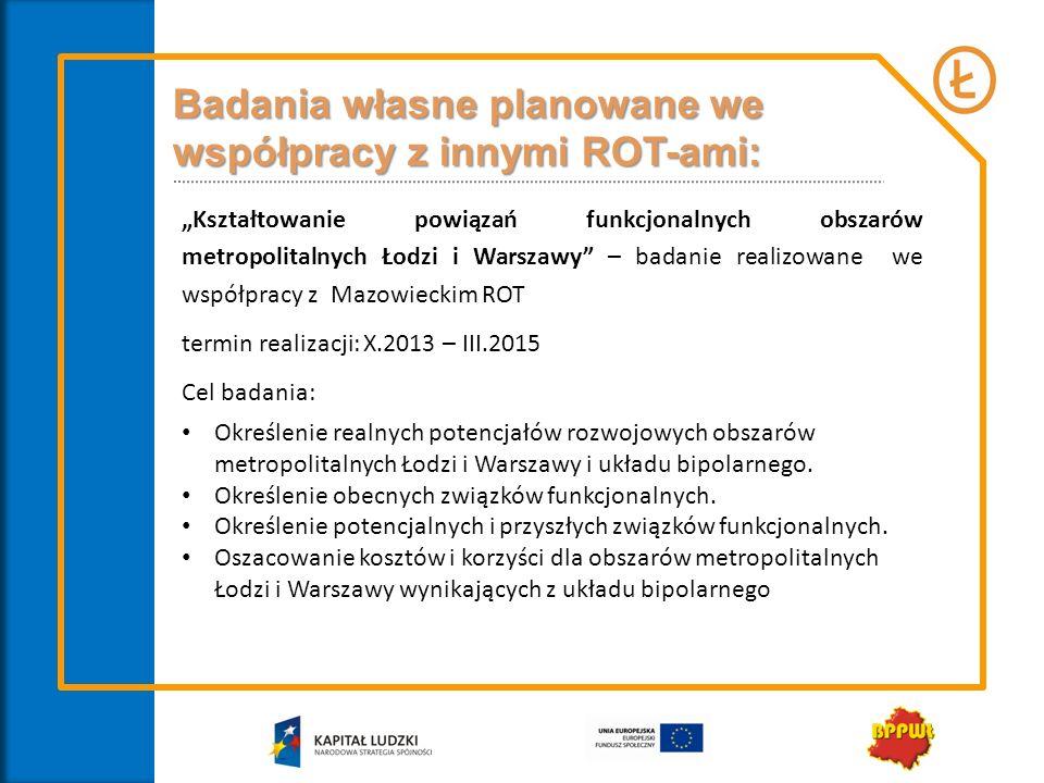 Badania własne planowane we współpracy z innymi ROT-ami: Kształtowanie powiązań funkcjonalnych obszarów metropolitalnych Łodzi i Warszawy – badanie re