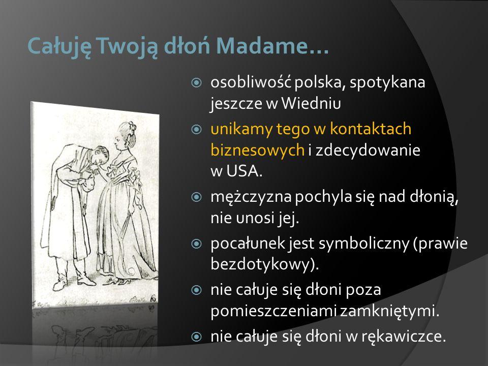 Całuję Twoją dłoń Madame… osobliwość polska, spotykana jeszcze w Wiedniu unikamy tego w kontaktach biznesowych i zdecydowanie w USA. mężczyzna pochyla