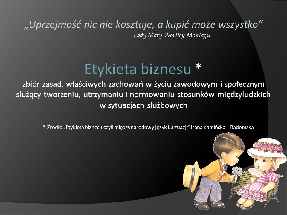 * Źródło Etykieta biznesu czyli międzynarodowy język kurtuazji Irena Kamińska - Radomska Uprzejmość nic nie kosztuje, a kupić może wszystko Lady Mary