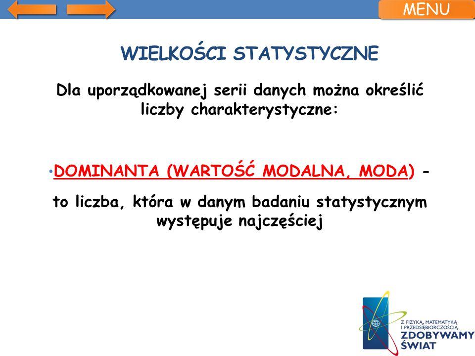 WIELKOŚCI STATYSTYCZNE Dla uporządkowanej serii danych można określić liczby charakterystyczne: DOMINANTA (WARTOŚĆ MODALNA, MODA) - to liczba, która w