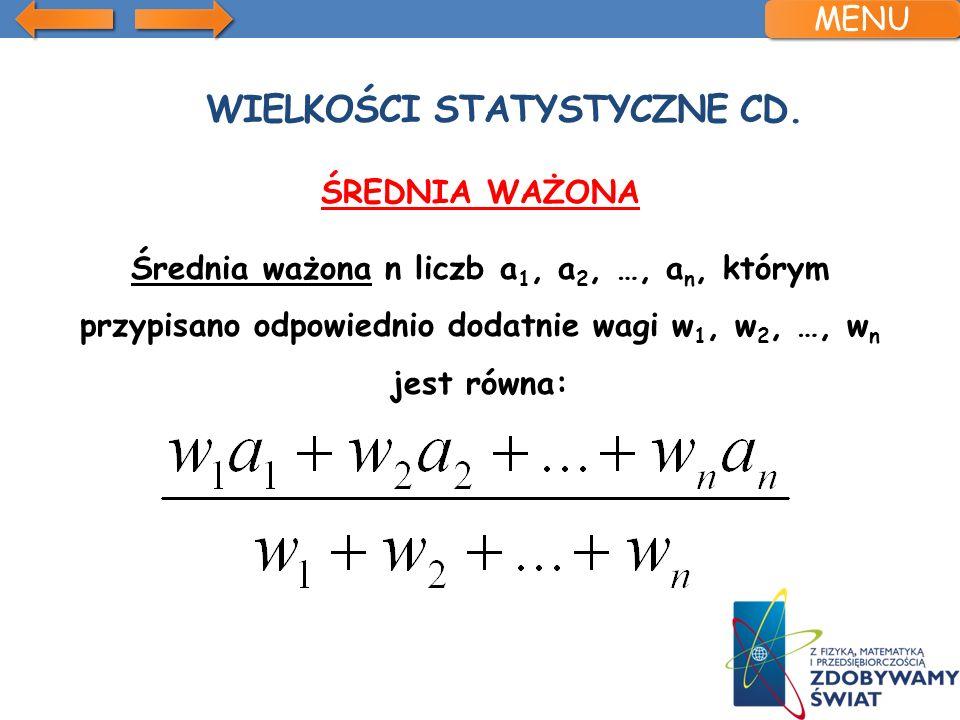 WIELKOŚCI STATYSTYCZNE CD. ŚREDNIA WAŻONA Średnia ważona n liczb a 1, a 2, …, a n, którym przypisano odpowiednio dodatnie wagi w 1, w 2, …, w n jest r