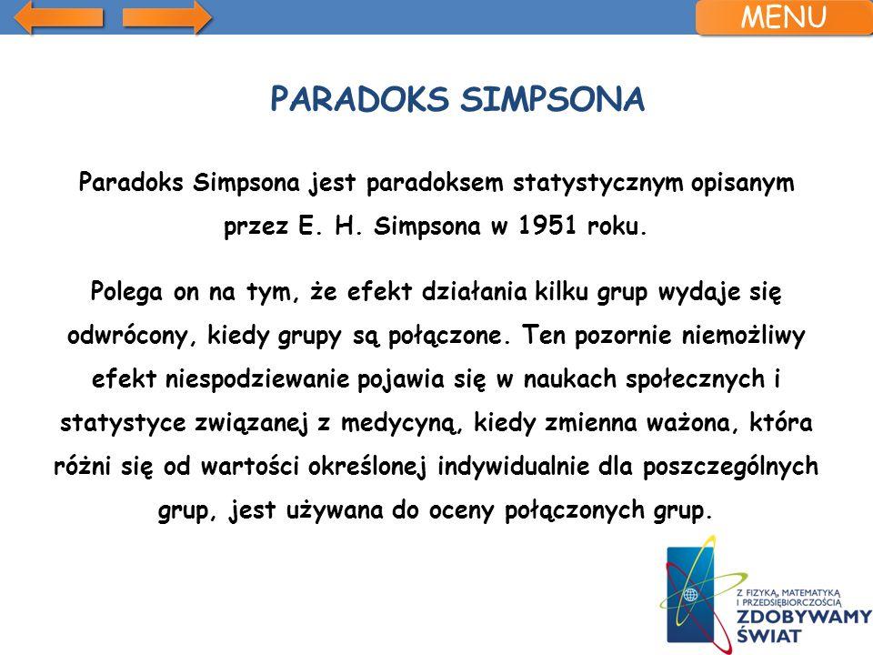 PARADOKS SIMPSONA Paradoks Simpsona jest paradoksem statystycznym opisanym przez E. H. Simpsona w 1951 roku. Polega on na tym, że efekt działania kilk