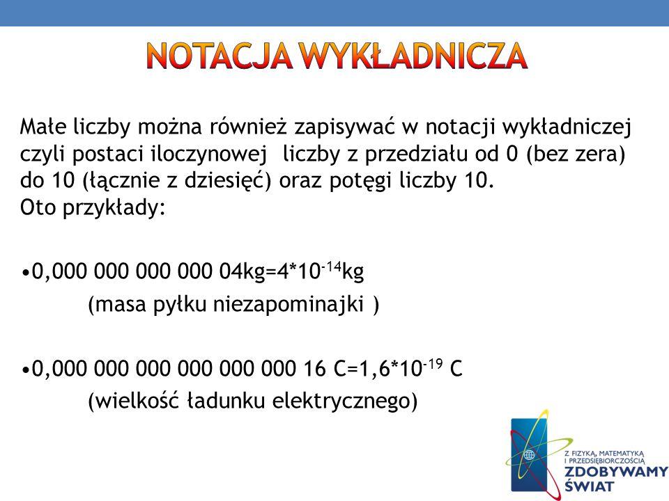 Małe liczby można również zapisywać w notacji wykładniczej czyli postaci iloczynowej liczby z przedziału od 0 (bez zera) do 10 (łącznie z dziesięć) or