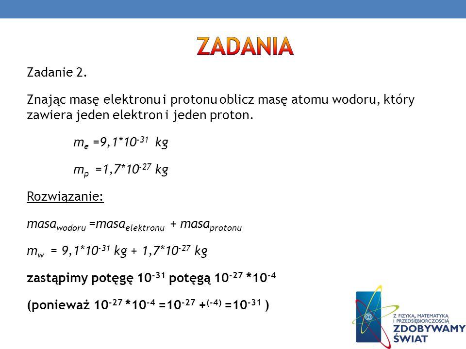 Zadanie 2. Znając masę elektronu i protonu oblicz masę atomu wodoru, który zawiera jeden elektron i jeden proton. m e =9,1*10 -31 kg m p =1,7*10 -27 k