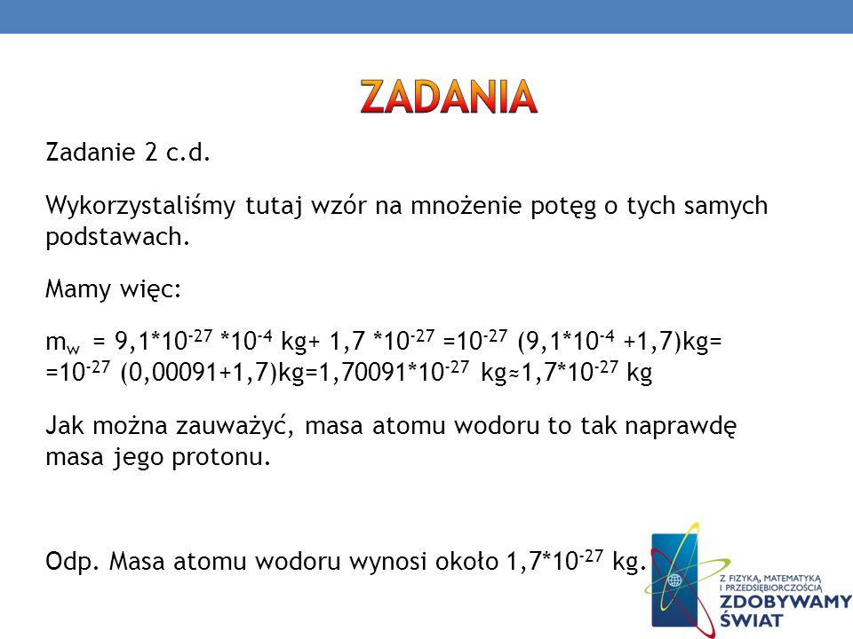 Zadanie 2 c.d. Wykorzystaliśmy tutaj wzór na mnożenie potęg o tych samych podstawach. Mamy więc: m w = 9,1*10 -27 *10 -4 kg+ 1,7 *10 -27 =10 -27 (9,1*