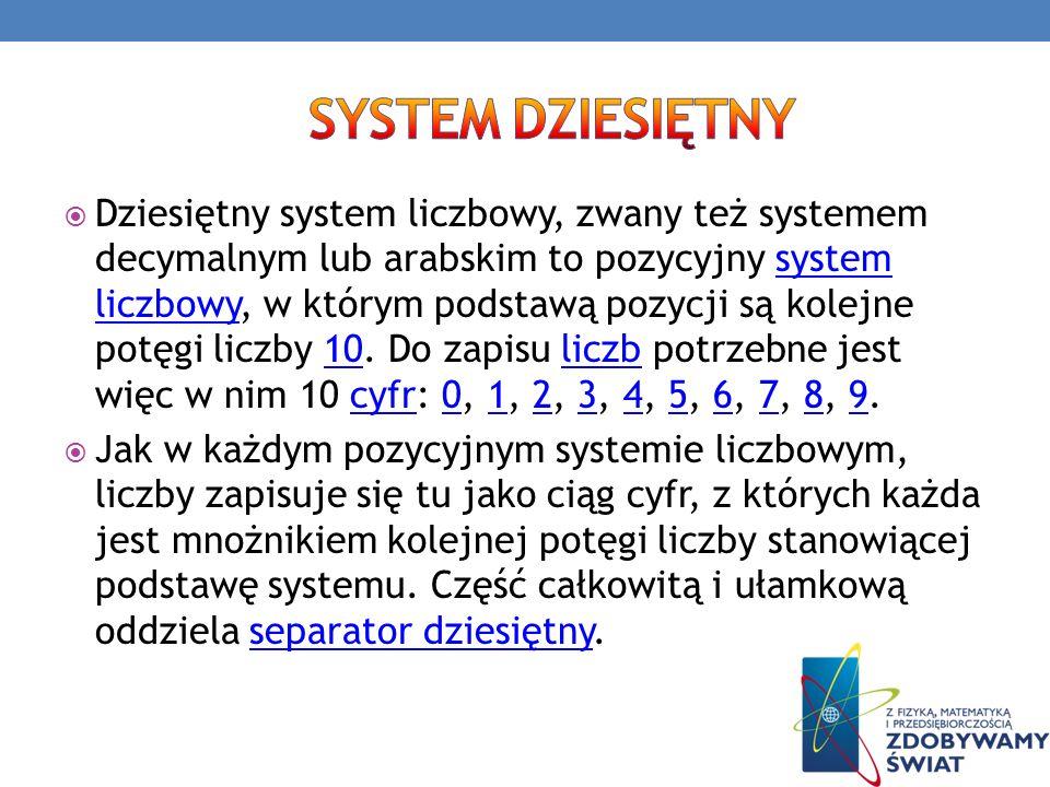 Dziesiętny system liczbowy, zwany też systemem decymalnym lub arabskim to pozycyjny system liczbowy, w którym podstawą pozycji są kolejne potęgi liczb