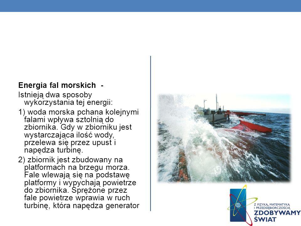 Energia fal morskich - Istnieją dwa sposoby wykorzystania tej energii: 1) woda morska pchana kolejnymi falami wpływa sztolnią do zbiornika. Gdy w zbio