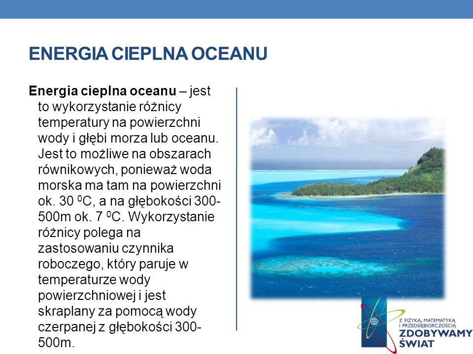 ENERGIA CIEPLNA OCEANU Energia cieplna oceanu – jest to wykorzystanie różnicy temperatury na powierzchni wody i głębi morza lub oceanu. Jest to możliw