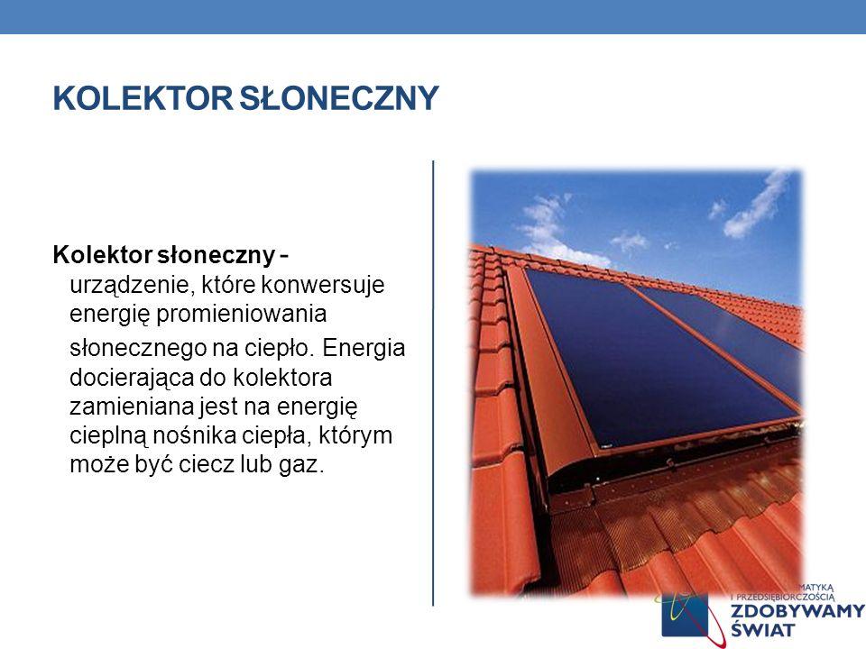 KOLEKTOR SŁONECZNY Kolektor słoneczny - urządzenie, które konwersuje energię promieniowania słonecznego na ciepło. Energia docierająca do kolektora za