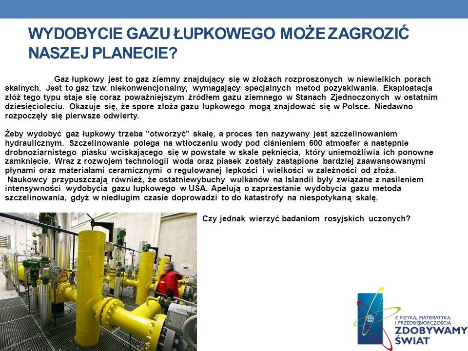 WYDOBYCIE GAZU ŁUPKOWEGO MOŻE ZAGROZIĆ NASZEJ PLANECIE? Gaz łupkowy jest to gaz ziemny znajdujący się w złożach rozproszonych w niewielkich porach ska