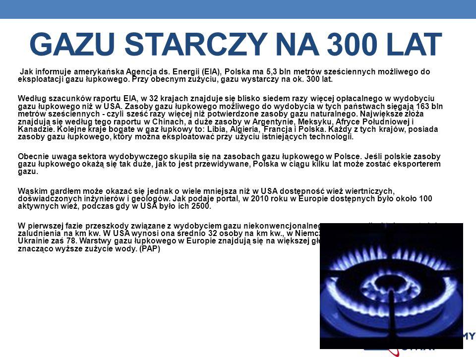 GAZU STARCZY NA 300 LAT Jak informuje amerykańska Agencja ds. Energii (EIA), Polska ma 5,3 bln metrów sześciennych możliwego do eksploatacji gazu łupk