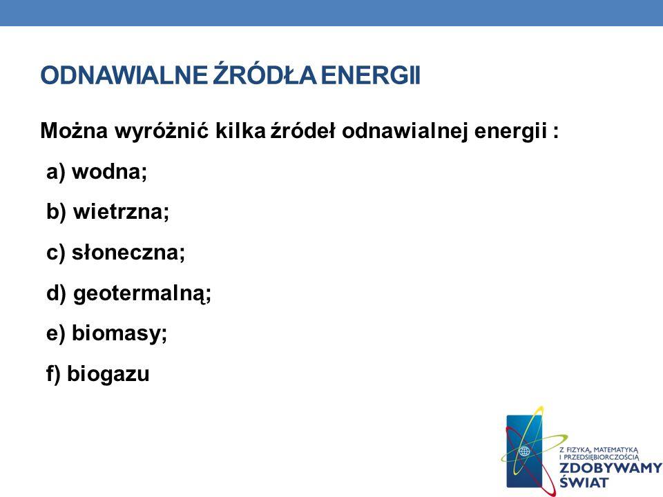 ODNAWIALNE ŹRÓDŁA ENERGII Można wyróżnić kilka źródeł odnawialnej energii : a) wodna; b) wietrzna; c) słoneczna; d) geotermalną; e) biomasy; f) biogaz
