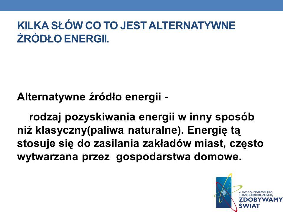 KILKA SŁÓW CO TO JEST ALTERNATYWNE ŹRÓDŁO ENERGII. Alternatywne źródło energii - rodzaj pozyskiwania energii w inny sposób niż klasyczny(paliwa natura